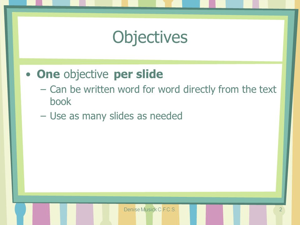 Denise Musick C.F.C.S.2 Objectives One objective per slide –Can be written word for word directly from the text book –Use as many slides as needed
