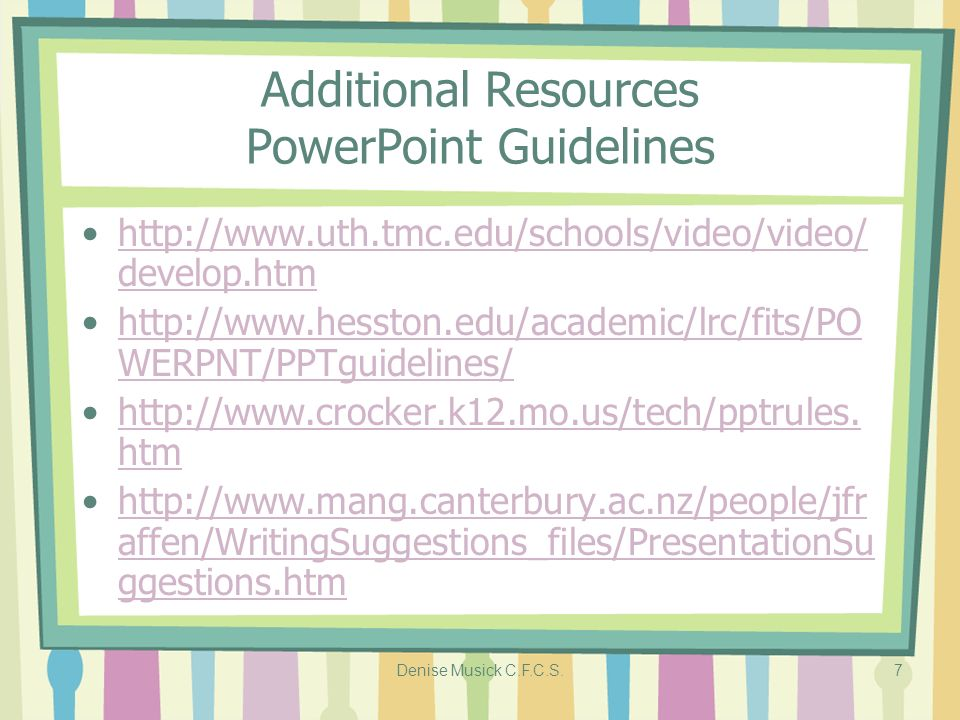 Denise Musick C.F.C.S.7 Additional Resources PowerPoint Guidelines http://www.uth.tmc.edu/schools/video/video/ develop.htmhttp://www.uth.tmc.edu/schools/video/video/ develop.htm http://www.hesston.edu/academic/lrc/fits/PO WERPNT/PPTguidelines/http://www.hesston.edu/academic/lrc/fits/PO WERPNT/PPTguidelines/ http://www.crocker.k12.mo.us/tech/pptrules.