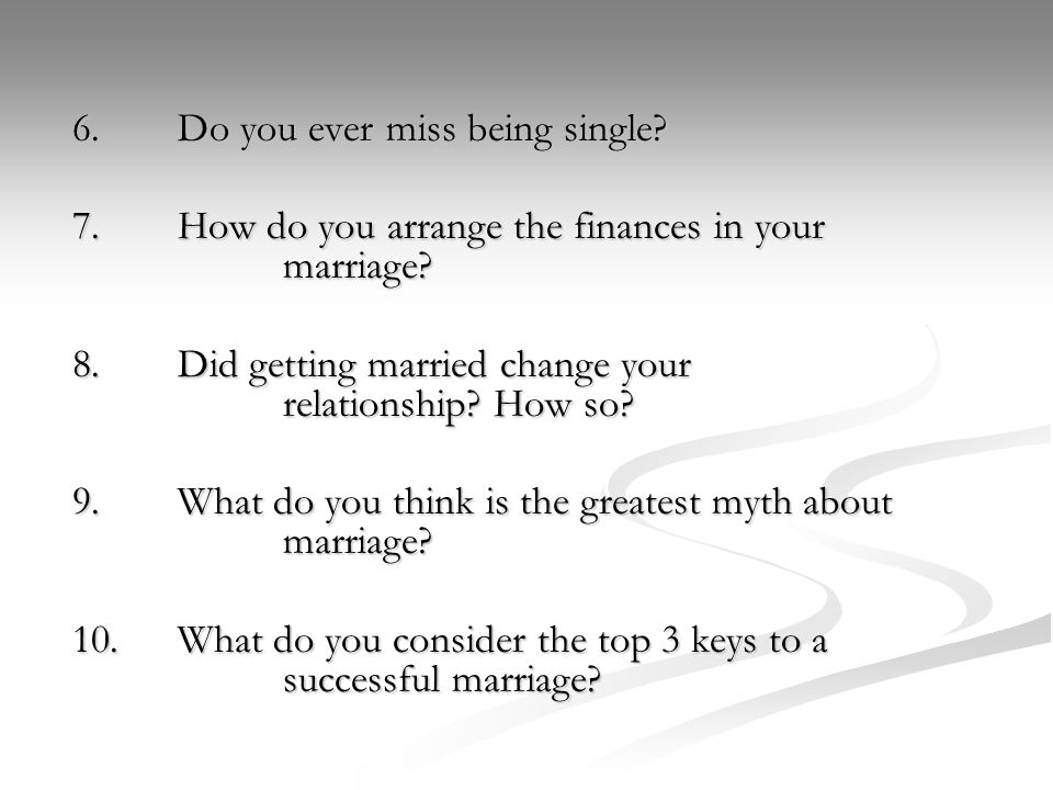 6.Do you ever miss being single. 7.How do you arrange the finances in your marriage.