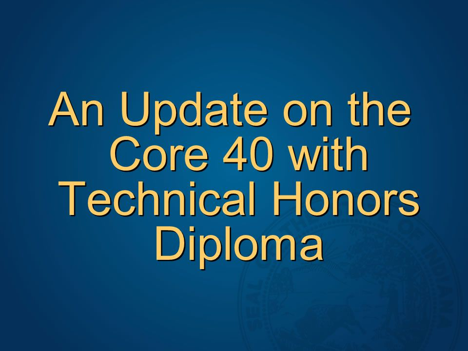 An Update on the Core 40 with Technical Honors Diploma
