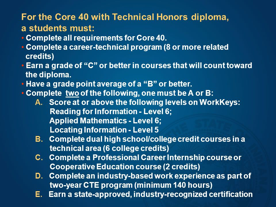 For the Core 40 with Technical Honors diploma, a students must: Complete all requirements for Core 40.