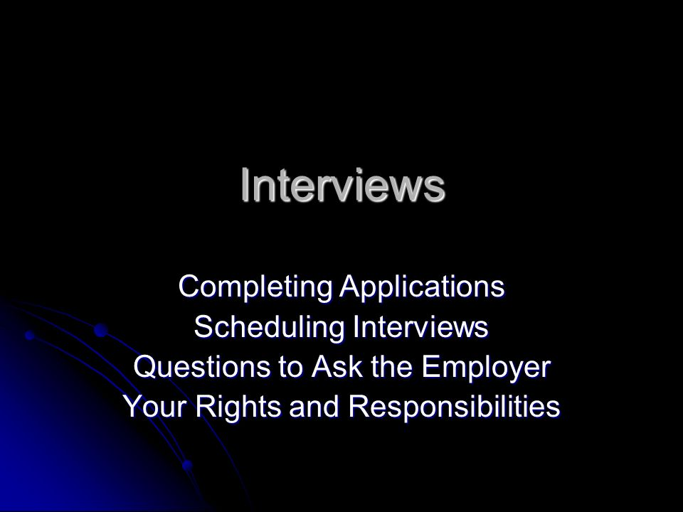 Interviews Completing Applications Scheduling Interviews Questions to Ask the Employer Your Rights and Responsibilities