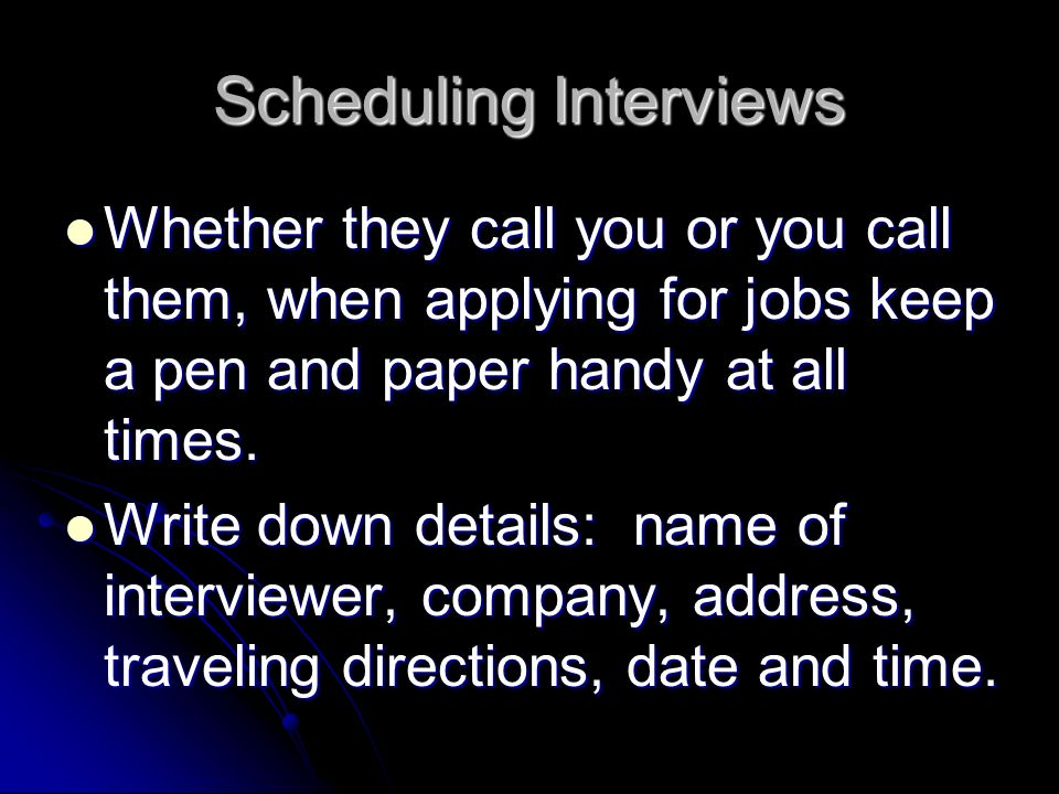 Scheduling Interviews Whether they call you or you call them, when applying for jobs keep a pen and paper handy at all times.