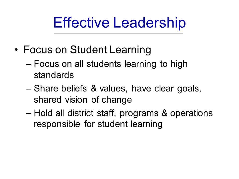 Effective Leadership Focus on Student Learning –Focus on all students learning to high standards –Share beliefs & values, have clear goals, shared vision of change –Hold all district staff, programs & operations responsible for student learning