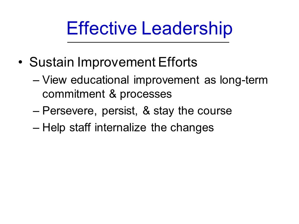 Effective Leadership Sustain Improvement Efforts –View educational improvement as long-term commitment & processes –Persevere, persist, & stay the course –Help staff internalize the changes