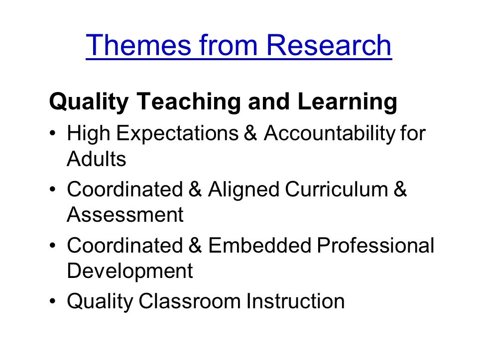 Themes from Research Quality Teaching and Learning High Expectations & Accountability for Adults Coordinated & Aligned Curriculum & Assessment Coordinated & Embedded Professional Development Quality Classroom Instruction
