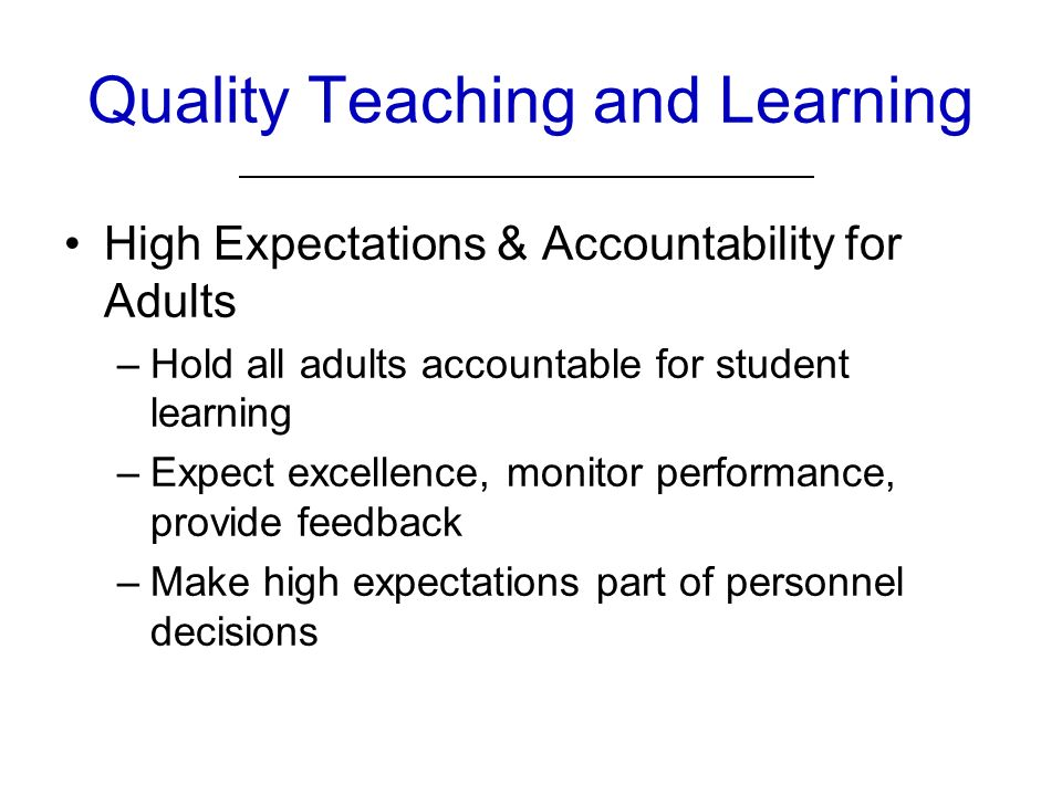 Quality Teaching and Learning High Expectations & Accountability for Adults –Hold all adults accountable for student learning –Expect excellence, monitor performance, provide feedback –Make high expectations part of personnel decisions