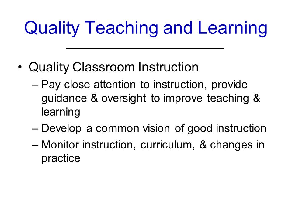 Quality Teaching and Learning Quality Classroom Instruction –Pay close attention to instruction, provide guidance & oversight to improve teaching & learning –Develop a common vision of good instruction –Monitor instruction, curriculum, & changes in practice