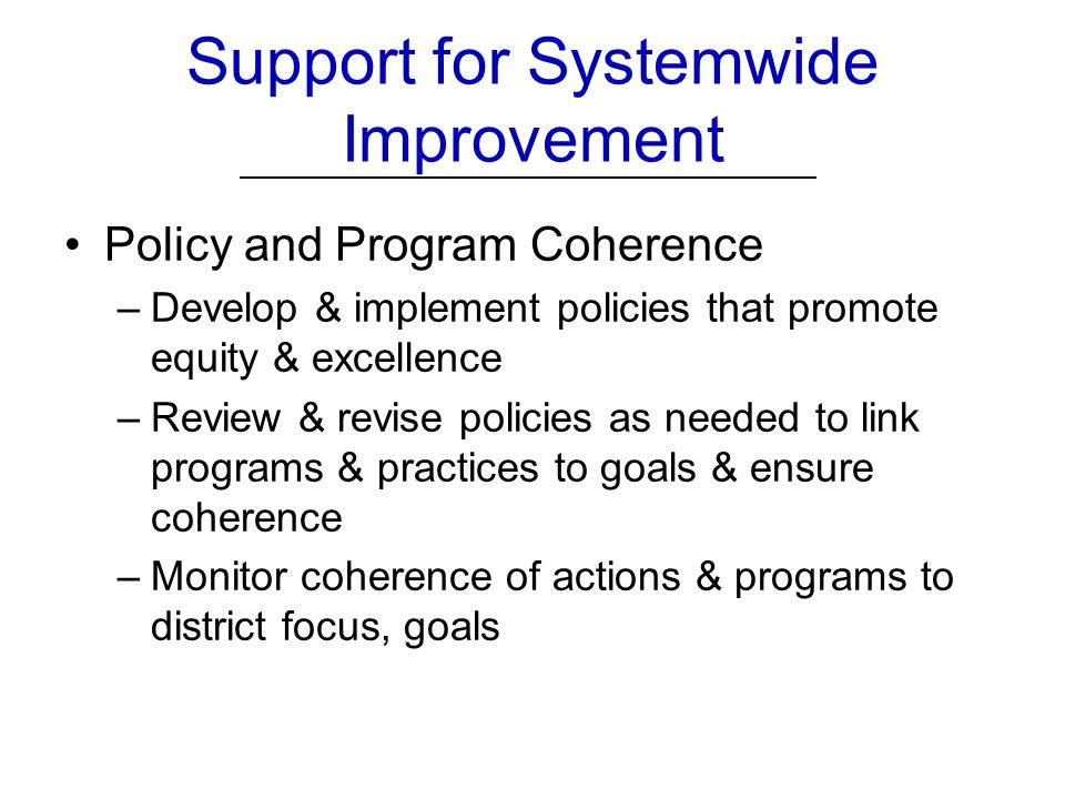 Policy and Program Coherence –Develop & implement policies that promote equity & excellence –Review & revise policies as needed to link programs & practices to goals & ensure coherence –Monitor coherence of actions & programs to district focus, goals Support for Systemwide Improvement