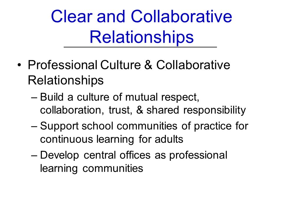 Clear and Collaborative Relationships Professional Culture & Collaborative Relationships –Build a culture of mutual respect, collaboration, trust, & shared responsibility –Support school communities of practice for continuous learning for adults –Develop central offices as professional learning communities
