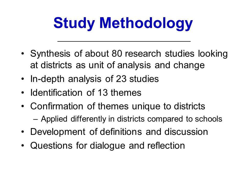 Study Methodology Synthesis of about 80 research studies looking at districts as unit of analysis and change In-depth analysis of 23 studies Identification of 13 themes Confirmation of themes unique to districts –Applied differently in districts compared to schools Development of definitions and discussion Questions for dialogue and reflection