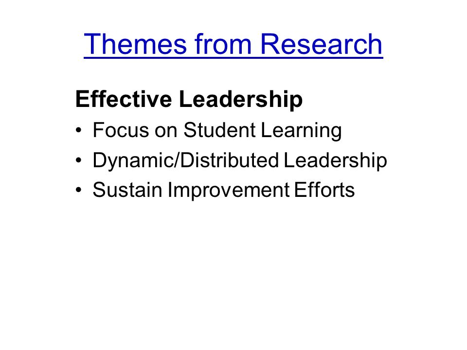 Themes from Research Effective Leadership Focus on Student Learning Dynamic/Distributed Leadership Sustain Improvement Efforts