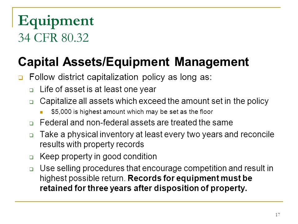 17 Equipment 34 CFR 80.32 Capital Assets/Equipment Management Follow district capitalization policy as long as: Life of asset is at least one year Capitalize all assets which exceed the amount set in the policy $5,000 is highest amount which may be set as the floor Federal and non-federal assets are treated the same Take a physical inventory at least every two years and reconcile results with property records Keep property in good condition Use selling procedures that encourage competition and result in highest possible return.
