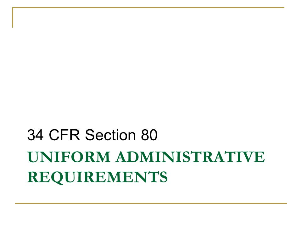 UNIFORM ADMINISTRATIVE REQUIREMENTS 34 CFR Section 80