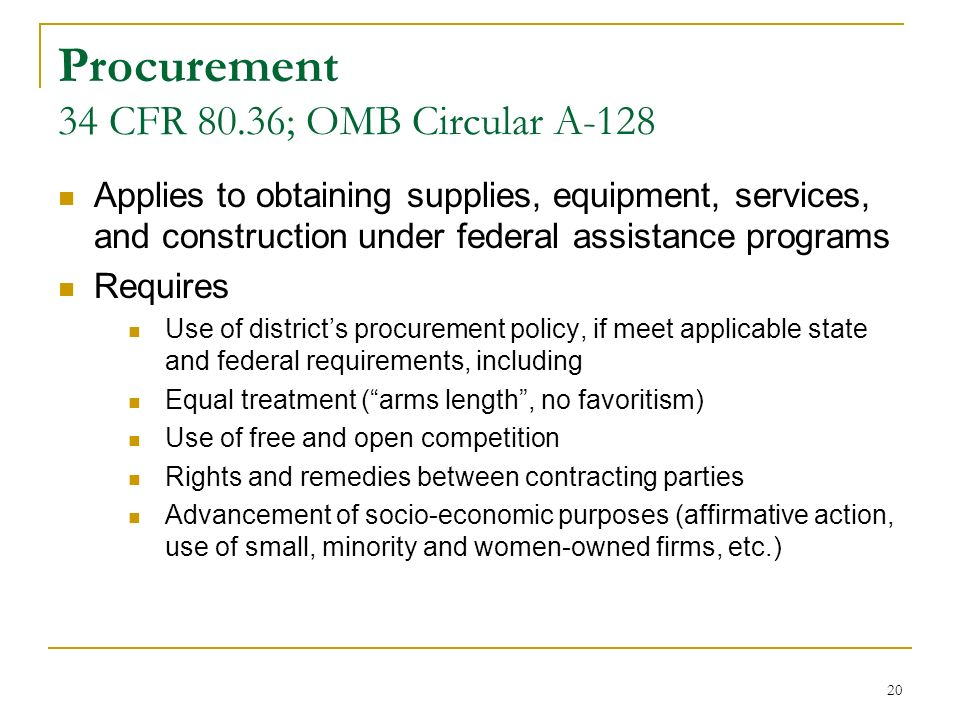 20 Procurement 34 CFR 80.36; OMB Circular A-128 Applies to obtaining supplies, equipment, services, and construction under federal assistance programs Requires Use of districts procurement policy, if meet applicable state and federal requirements, including Equal treatment (arms length, no favoritism) Use of free and open competition Rights and remedies between contracting parties Advancement of socio-economic purposes (affirmative action, use of small, minority and women-owned firms, etc.)