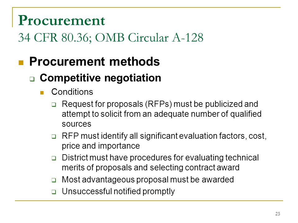 25 Procurement 34 CFR 80.36; OMB Circular A-128 Procurement methods Competitive negotiation Conditions Request for proposals (RFPs) must be publicized and attempt to solicit from an adequate number of qualified sources RFP must identify all significant evaluation factors, cost, price and importance District must have procedures for evaluating technical merits of proposals and selecting contract award Most advantageous proposal must be awarded Unsuccessful notified promptly