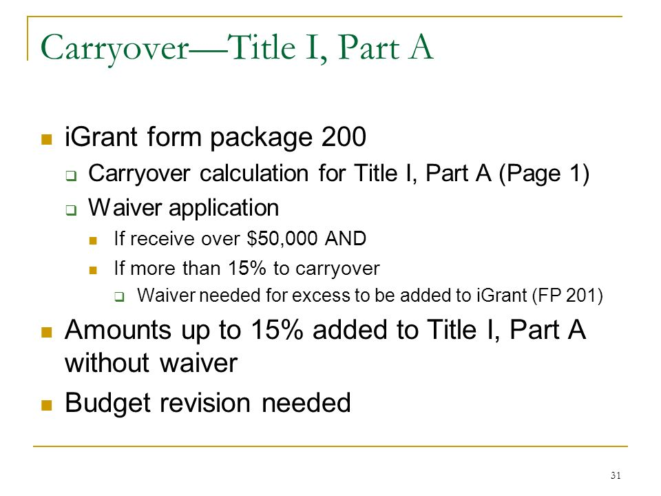 CarryoverTitle I, Part A iGrant form package 200 Carryover calculation for Title I, Part A (Page 1) Waiver application If receive over $50,000 AND If more than 15% to carryover Waiver needed for excess to be added to iGrant (FP 201) Amounts up to 15% added to Title I, Part A without waiver Budget revision needed 31