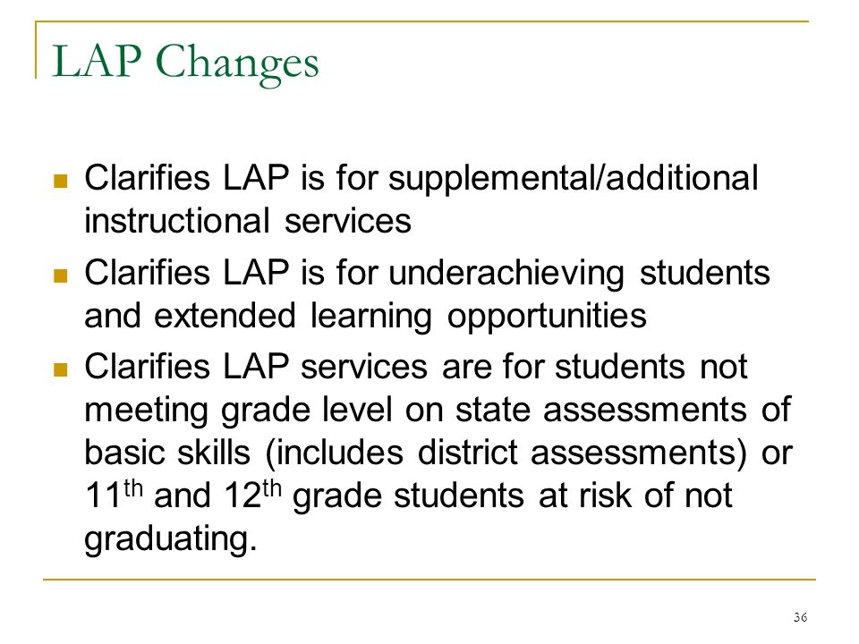 LAP Changes Clarifies LAP is for supplemental/additional instructional services Clarifies LAP is for underachieving students and extended learning opportunities Clarifies LAP services are for students not meeting grade level on state assessments of basic skills (includes district assessments) or 11 th and 12 th grade students at risk of not graduating.