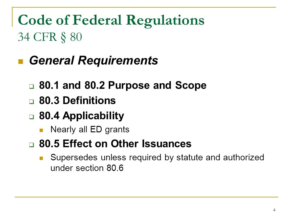 4 Code of Federal Regulations 34 CFR § 80 General Requirements 80.1 and 80.2 Purpose and Scope 80.3 Definitions 80.4 Applicability Nearly all ED grants 80.5 Effect on Other Issuances Supersedes unless required by statute and authorized under section 80.6