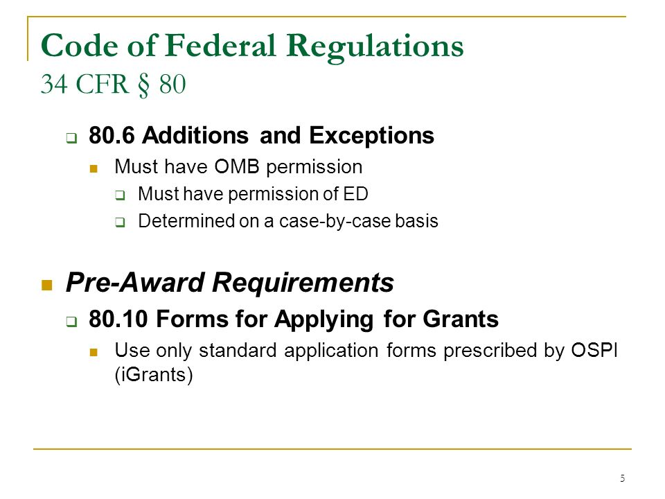 5 Code of Federal Regulations 34 CFR § 80 80.6 Additions and Exceptions Must have OMB permission Must have permission of ED Determined on a case-by-case basis Pre-Award Requirements 80.10 Forms for Applying for Grants Use only standard application forms prescribed by OSPI (iGrants)