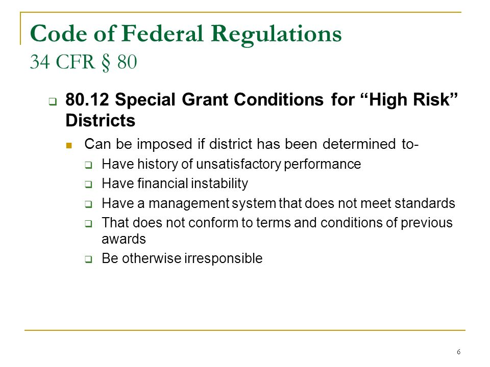 6 Code of Federal Regulations 34 CFR § 80 80.12 Special Grant Conditions for High Risk Districts Can be imposed if district has been determined to- Have history of unsatisfactory performance Have financial instability Have a management system that does not meet standards That does not conform to terms and conditions of previous awards Be otherwise irresponsible