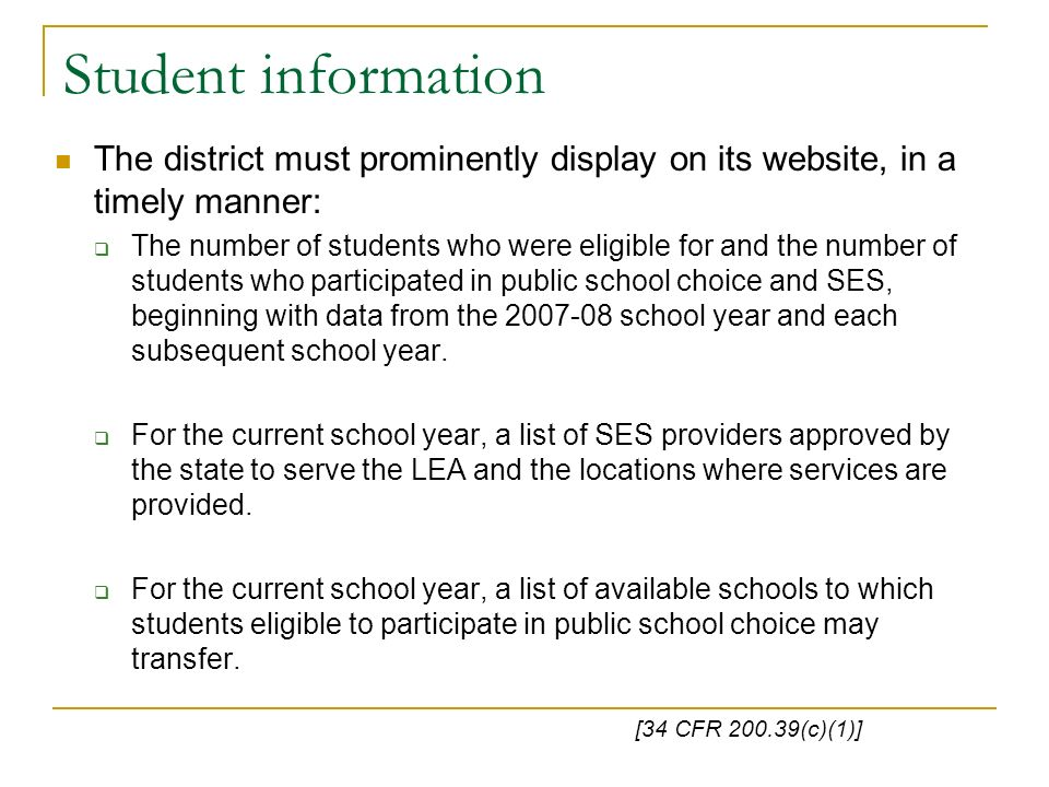 Student information The district must prominently display on its website, in a timely manner: The number of students who were eligible for and the number of students who participated in public school choice and SES, beginning with data from the 2007-08 school year and each subsequent school year.