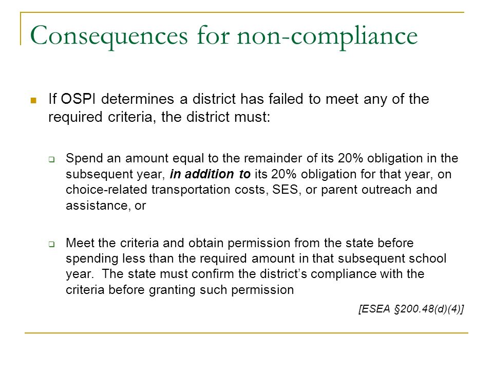 Consequences for non-compliance If OSPI determines a district has failed to meet any of the required criteria, the district must: Spend an amount equal to the remainder of its 20% obligation in the subsequent year, in addition to its 20% obligation for that year, on choice-related transportation costs, SES, or parent outreach and assistance, or Meet the criteria and obtain permission from the state before spending less than the required amount in that subsequent school year.