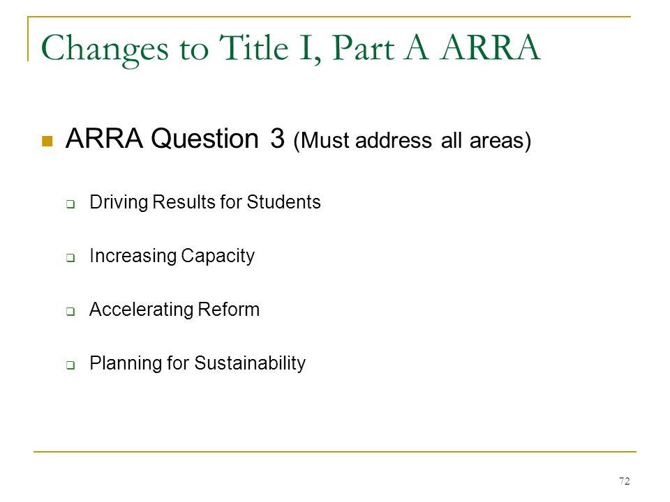Changes to Title I, Part A ARRA ARRA Question 3 (Must address all areas) Driving Results for Students Increasing Capacity Accelerating Reform Planning for Sustainability 72