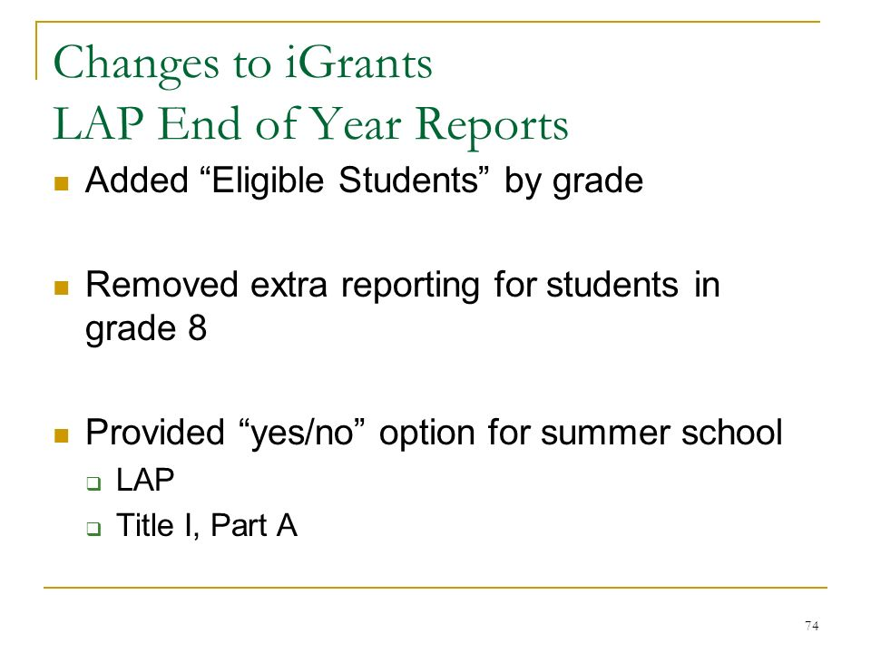 Changes to iGrants LAP End of Year Reports Added Eligible Students by grade Removed extra reporting for students in grade 8 Provided yes/no option for summer school LAP Title I, Part A 74