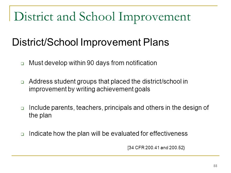 District and School Improvement District/School Improvement Plans Must develop within 90 days from notification Address student groups that placed the district/school in improvement by writing achievement goals Include parents, teachers, principals and others in the design of the plan Indicate how the plan will be evaluated for effectiveness [34 CFR 200.41 and 200.52} 88