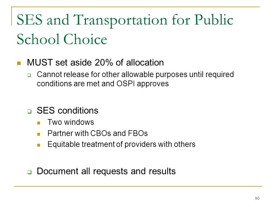 SES and Transportation for Public School Choice MUST set aside 20% of allocation Cannot release for other allowable purposes until required conditions are met and OSPI approves SES conditions Two windows Partner with CBOs and FBOs Equitable treatment of providers with others Document all requests and results 90