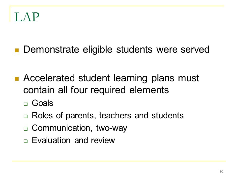 LAP Demonstrate eligible students were served Accelerated student learning plans must contain all four required elements Goals Roles of parents, teachers and students Communication, two-way Evaluation and review 91