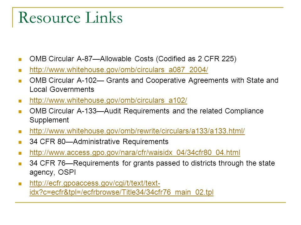 Resource Links OMB Circular A-87Allowable Costs (Codified as 2 CFR 225) http://www.whitehouse.gov/omb/circulars_a087_2004/ OMB Circular A-102 Grants and Cooperative Agreements with State and Local Governments http://www.whitehouse.gov/omb/circulars_a102/ OMB Circular A-133Audit Requirements and the related Compliance Supplement http://www.whitehouse.gov/omb/rewrite/circulars/a133/a133.html/ 34 CFR 80Administrative Requirements http://www.access.gpo.gov/nara/cfr/waisidx_04/34cfr80_04.html 34 CFR 76Requirements for grants passed to districts through the state agency, OSPI http://ecfr.gpoaccess.gov/cgi/t/text/text- idx c=ecfr&tpl=/ecfrbrowse/Title34/34cfr76_main_02.tpl http://ecfr.gpoaccess.gov/cgi/t/text/text- idx c=ecfr&tpl=/ecfrbrowse/Title34/34cfr76_main_02.tpl