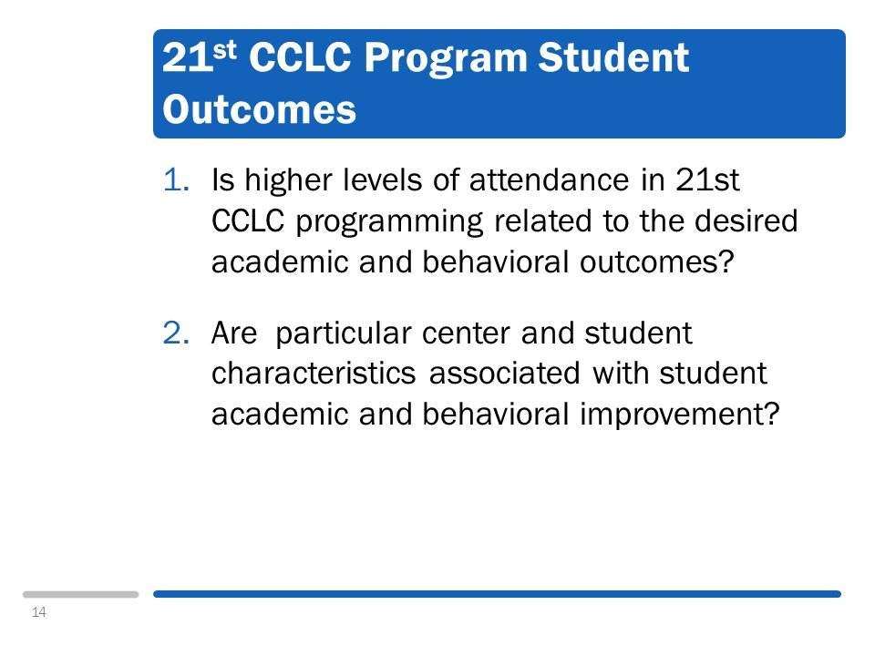 14 21 st CCLC Program Student Outcomes 1.Is higher levels of attendance in 21st CCLC programming related to the desired academic and behavioral outcomes.
