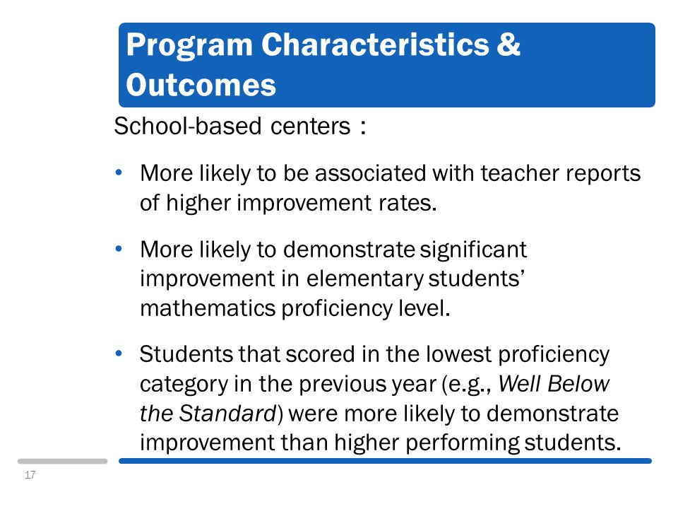 17 Program Characteristics & Outcomes School-based centers : More likely to be associated with teacher reports of higher improvement rates.