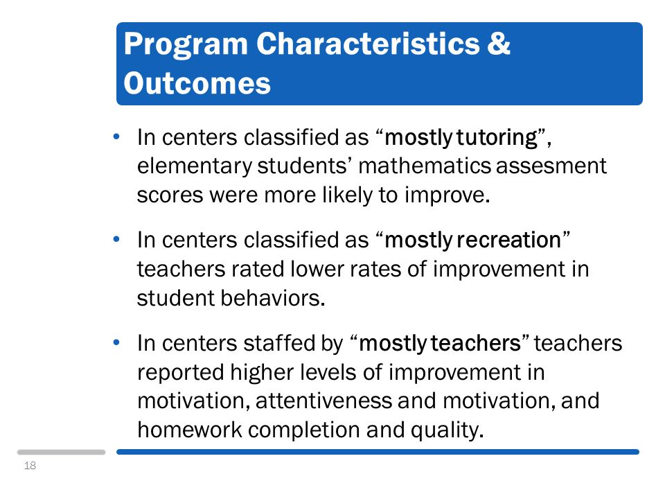 18 Program Characteristics & Outcomes In centers classified as mostly tutoring, elementary students mathematics assesment scores were more likely to improve.