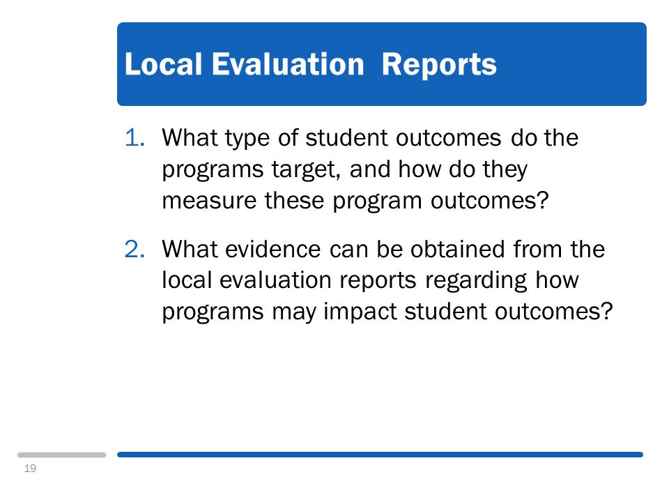 19 Local Evaluation Reports 1.What type of student outcomes do the programs target, and how do they measure these program outcomes.