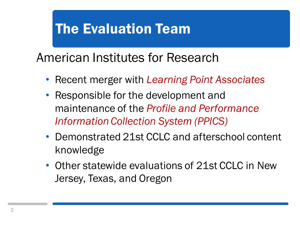 2 The Evaluation Team American Institutes for Research Recent merger with Learning Point Associates Responsible for the development and maintenance of the Profile and Performance Information Collection System (PPICS) Demonstrated 21st CCLC and afterschool content knowledge Other statewide evaluations of 21st CCLC in New Jersey, Texas, and Oregon