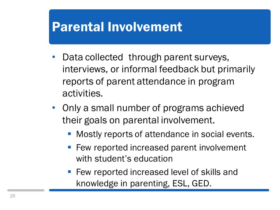 26 Parental Involvement Data collected through parent surveys, interviews, or informal feedback but primarily reports of parent attendance in program activities.