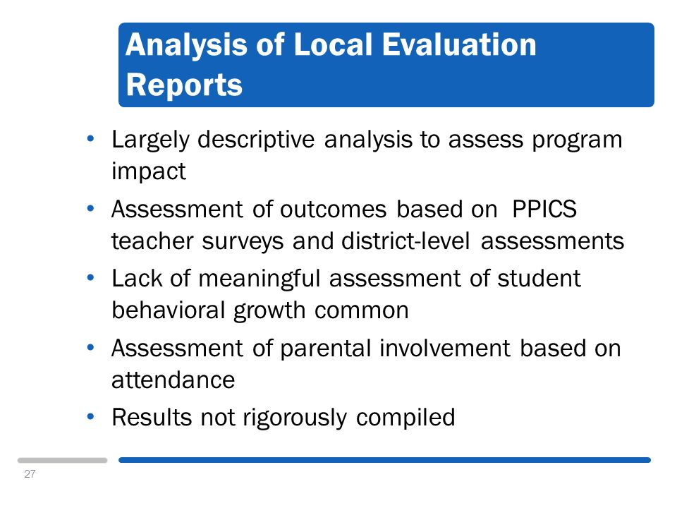 27 Analysis of Local Evaluation Reports Largely descriptive analysis to assess program impact Assessment of outcomes based on PPICS teacher surveys and district-level assessments Lack of meaningful assessment of student behavioral growth common Assessment of parental involvement based on attendance Results not rigorously compiled