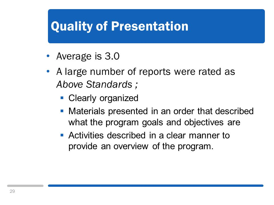 29 Quality of Presentation Average is 3.0 A large number of reports were rated as Above Standards ; Clearly organized Materials presented in an order that described what the program goals and objectives are Activities described in a clear manner to provide an overview of the program.