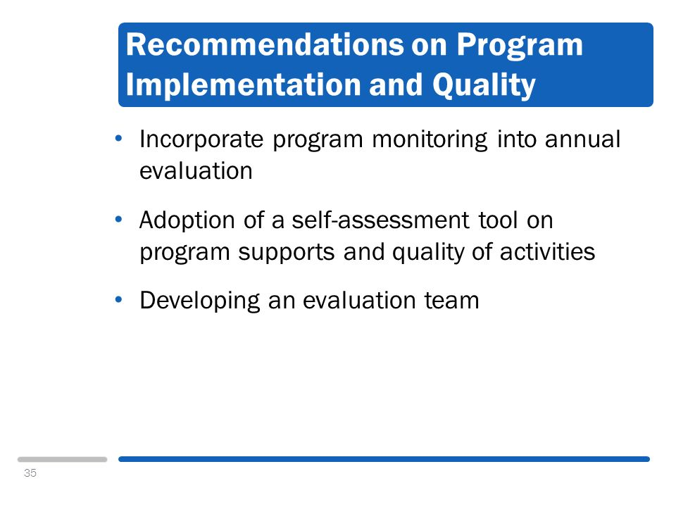 35 Recommendations on Program Implementation and Quality Incorporate program monitoring into annual evaluation Adoption of a self-assessment tool on program supports and quality of activities Developing an evaluation team