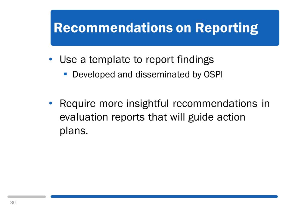 36 Recommendations on Reporting Use a template to report findings Developed and disseminated by OSPI Require more insightful recommendations in evaluation reports that will guide action plans.