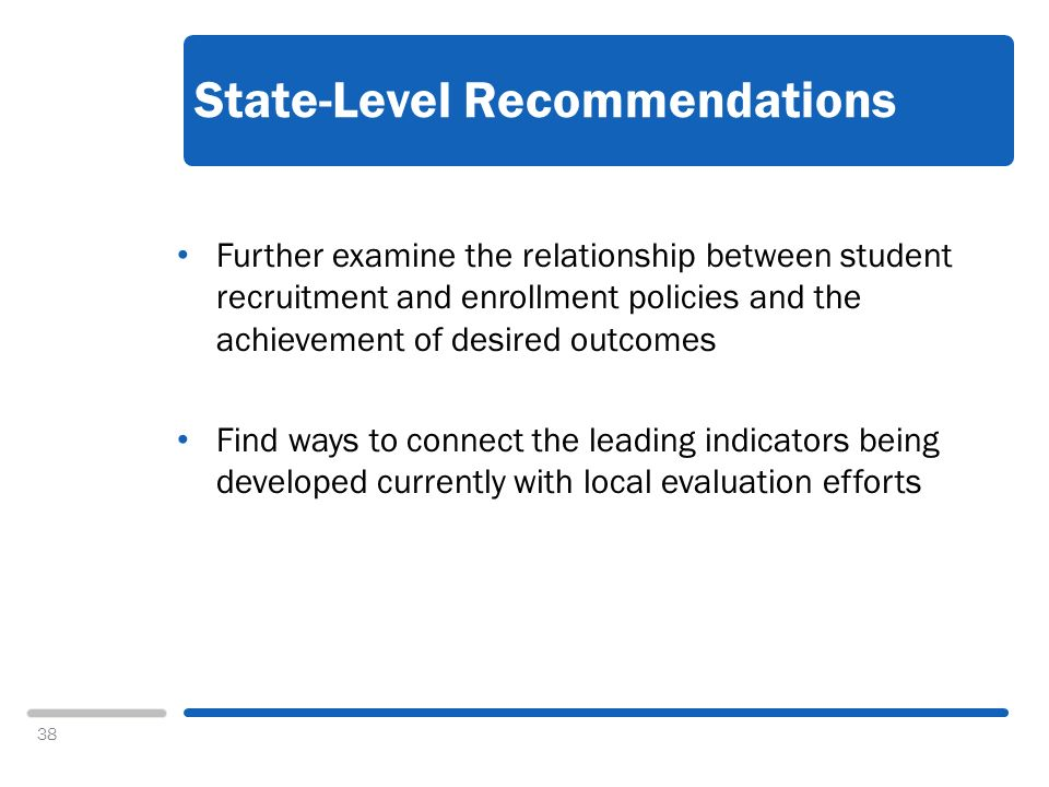 38 State-Level Recommendations Further examine the relationship between student recruitment and enrollment policies and the achievement of desired outcomes Find ways to connect the leading indicators being developed currently with local evaluation efforts