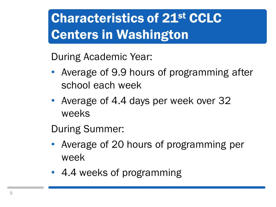 9 Characteristics of 21 st CCLC Centers in Washington During Academic Year: Average of 9.9 hours of programming after school each week Average of 4.4 days per week over 32 weeks During Summer: Average of 20 hours of programming per week 4.4 weeks of programming