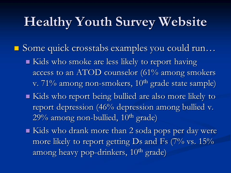 Healthy Youth Survey Website Some quick crosstabs examples you could run… Some quick crosstabs examples you could run… Kids who smoke are less likely to report having access to an ATOD counselor (61% among smokers v.