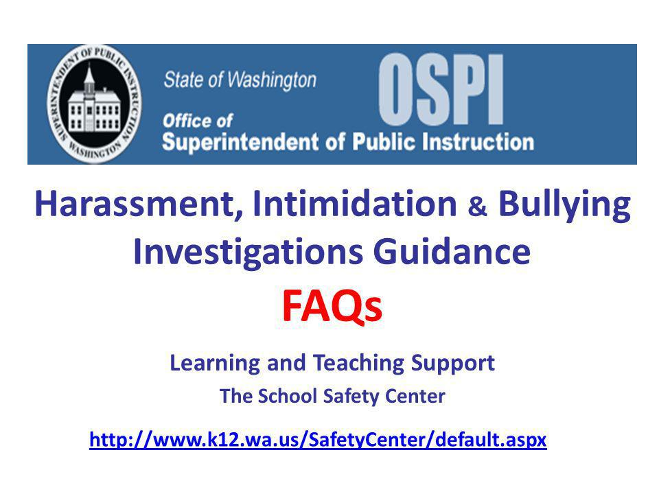 Harassment, Intimidation & Bullying Investigations Guidance FAQs Learning and Teaching Support The School Safety Center http://www.k12.wa.us/SafetyCenter/default.aspx