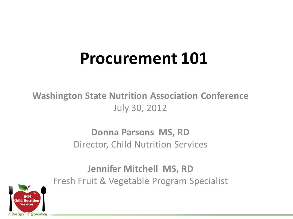 Procurement 101 Washington State Nutrition Association Conference July 30, 2012 Donna Parsons MS, RD Director, Child Nutrition Services Jennifer Mitchell MS, RD Fresh Fruit & Vegetable Program Specialist