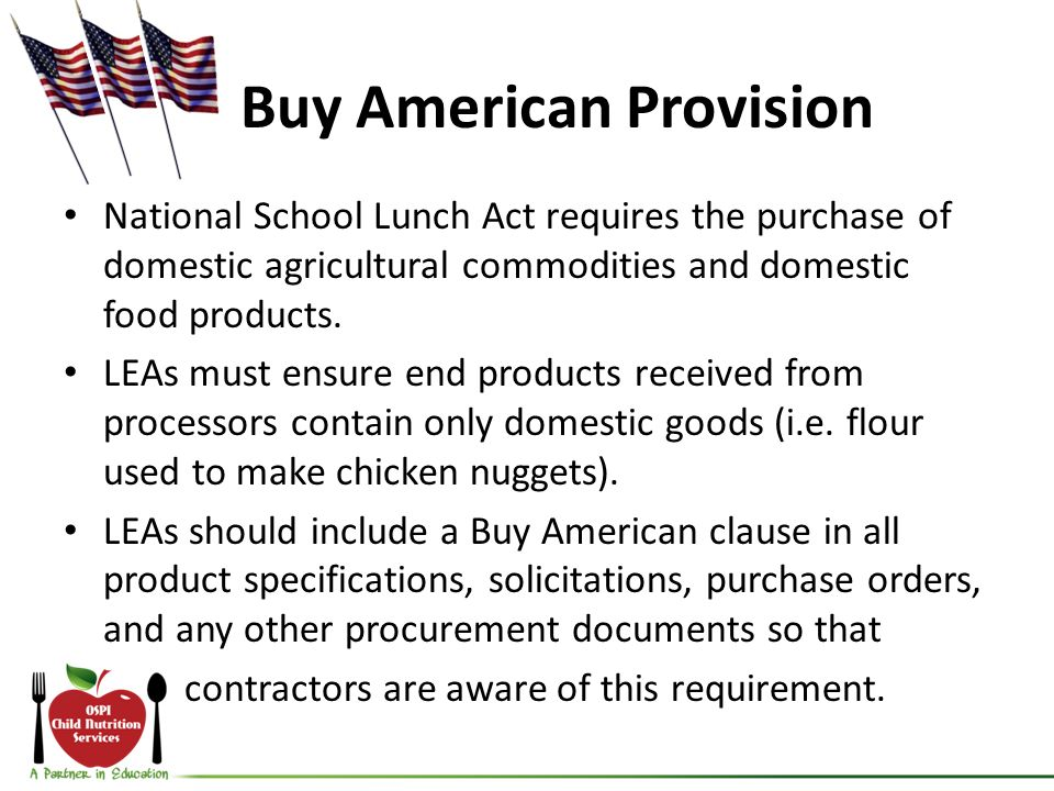Buy American Provision National School Lunch Act requires the purchase of domestic agricultural commodities and domestic food products.
