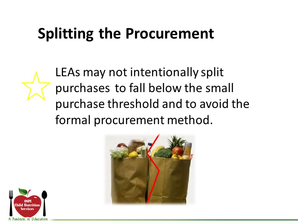 Splitting the Procurement LEAs may not intentionally split purchases to fall below the small purchase threshold and to avoid the formal procurement method.